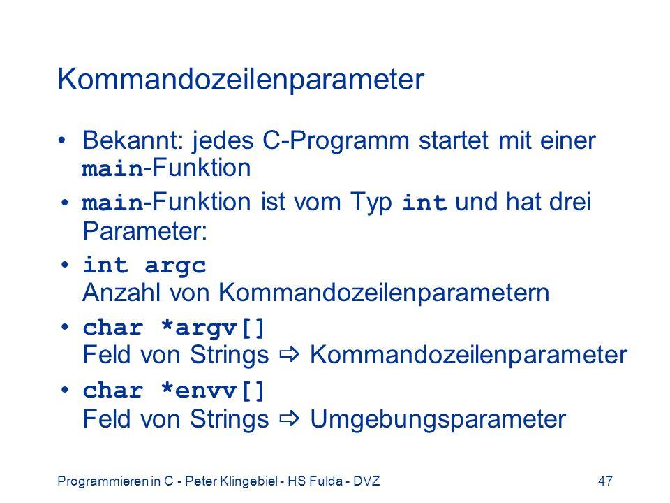 Programmieren in C - Peter Klingebiel - HS Fulda - DVZ47 Kommandozeilenparameter Bekannt: jedes C-Programm startet mit einer main -Funktion main -Funktion ist vom Typ int und hat drei Parameter: int argc Anzahl von Kommandozeilenparametern char *argv[] Feld von Strings Kommandozeilenparameter char *envv[] Feld von Strings Umgebungsparameter