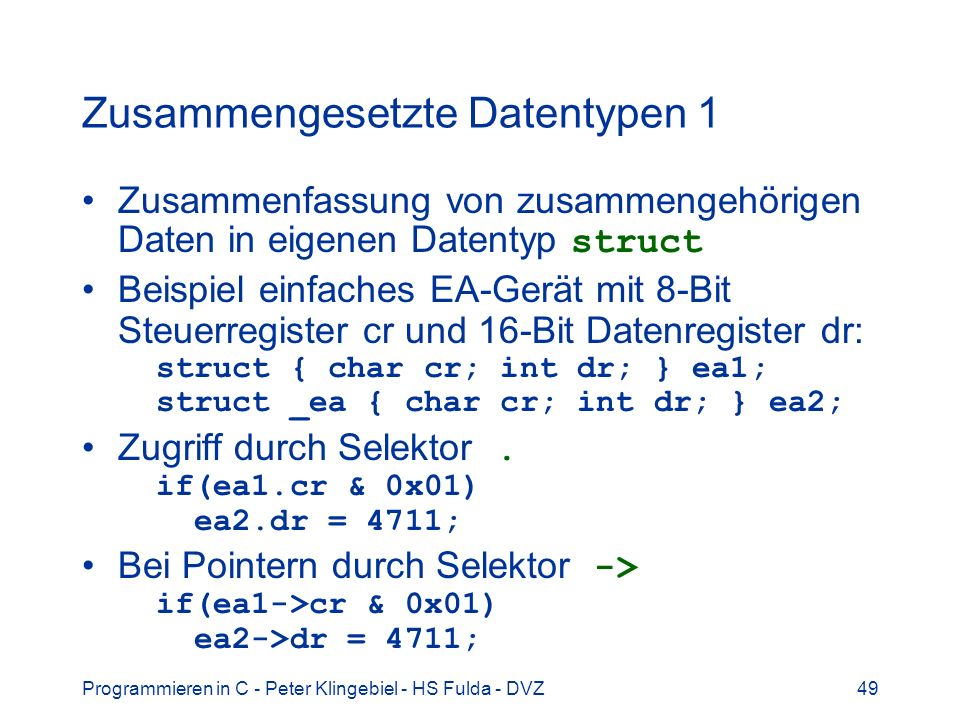 Programmieren in C - Peter Klingebiel - HS Fulda - DVZ49 Zusammengesetzte Datentypen 1 Zusammenfassung von zusammengehörigen Daten in eigenen Datentyp struct Beispiel einfaches EA-Gerät mit 8-Bit Steuerregister cr und 16-Bit Datenregister dr: struct { char cr; int dr; } ea1; struct _ea { char cr; int dr; } ea2; Zugriff durch Selektor.