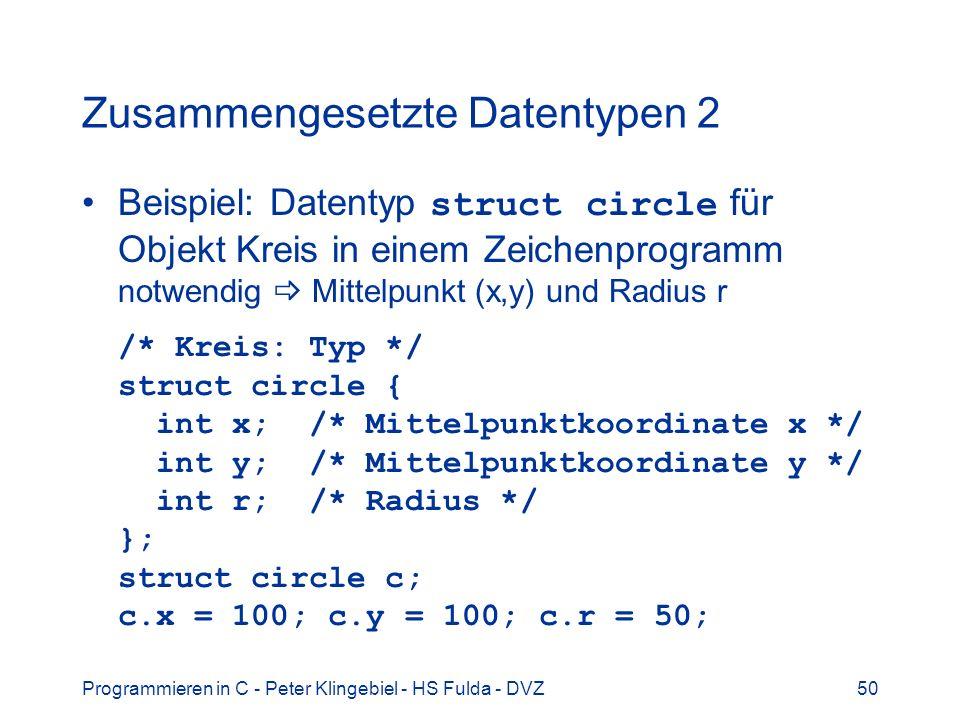 Programmieren in C - Peter Klingebiel - HS Fulda - DVZ50 Zusammengesetzte Datentypen 2 Beispiel: Datentyp struct circle für Objekt Kreis in einem Zeichenprogramm notwendig Mittelpunkt (x,y) und Radius r /* Kreis: Typ */ struct circle { int x; /* Mittelpunktkoordinate x */ int y; /* Mittelpunktkoordinate y */ int r; /* Radius */ }; struct circle c; c.x = 100; c.y = 100; c.r = 50;