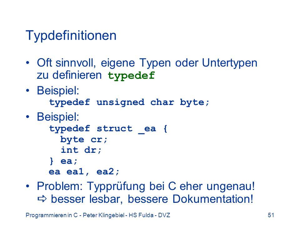 Programmieren in C - Peter Klingebiel - HS Fulda - DVZ51 Typdefinitionen Oft sinnvoll, eigene Typen oder Untertypen zu definieren typedef Beispiel: typedef unsigned char byte; Beispiel: typedef struct _ea { byte cr; int dr; } ea; ea ea1, ea2; Problem: Typprüfung bei C eher ungenau.