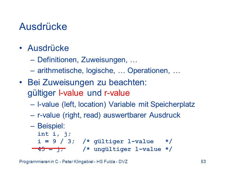 Programmieren in C - Peter Klingebiel - HS Fulda - DVZ53 Ausdrücke –Definitionen, Zuweisungen, … –arithmetische, logische, … Operationen, … Bei Zuweisungen zu beachten: gültiger l-value und r-value –l-value (left, location) Variable mit Speicherplatz –r-value (right, read) auswertbarer Ausdruck –Beispiel: int i, j; i = 9 / 3; /* gültiger l-value */ 45 = j; /* ungültiger l-value */