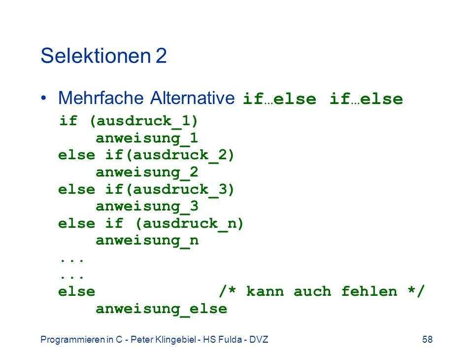 Programmieren in C - Peter Klingebiel - HS Fulda - DVZ58 Selektionen 2 Mehrfache Alternative if … else if … else if (ausdruck_1) anweisung_1 else if(ausdruck_2) anweisung_2 else if(ausdruck_3) anweisung_3 else if (ausdruck_n) anweisung_n......