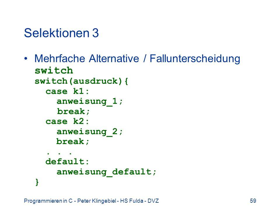 Programmieren in C - Peter Klingebiel - HS Fulda - DVZ59 Selektionen 3 Mehrfache Alternative / Fallunterscheidung switch switch(ausdruck){ case k1: anweisung_1; break; case k2: anweisung_2; break;...