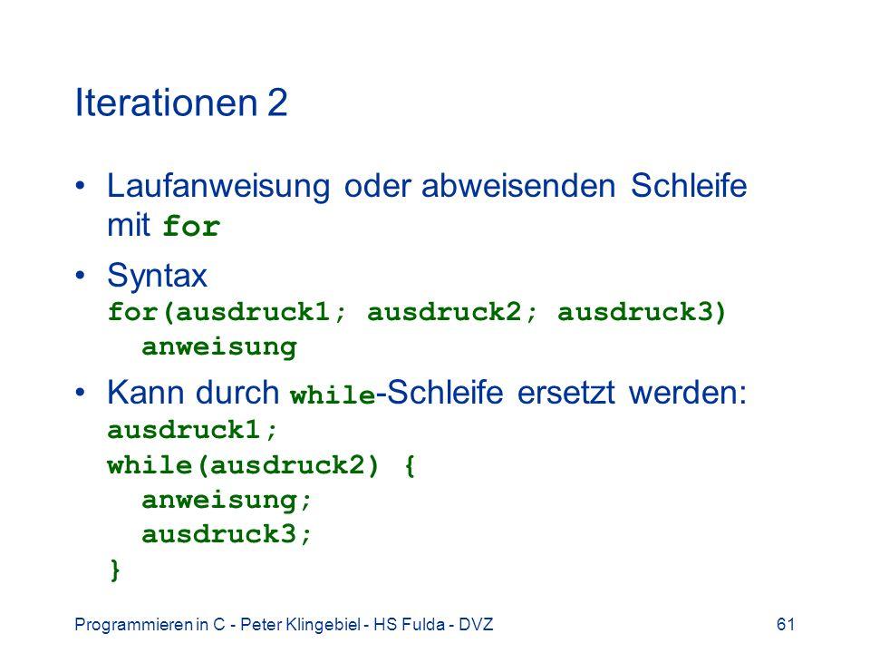 Programmieren in C - Peter Klingebiel - HS Fulda - DVZ61 Iterationen 2 Laufanweisung oder abweisenden Schleife mit for Syntax for(ausdruck1; ausdruck2; ausdruck3) anweisung Kann durch while -Schleife ersetzt werden: ausdruck1; while(ausdruck2) { anweisung; ausdruck3; }