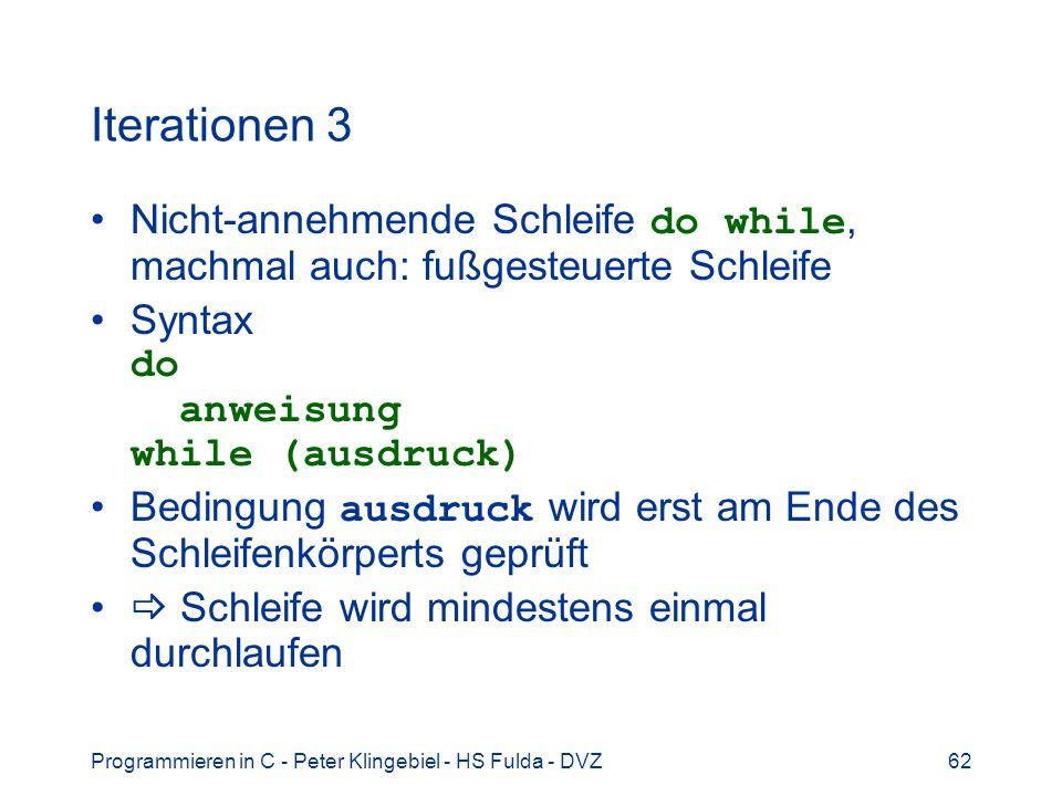 Programmieren in C - Peter Klingebiel - HS Fulda - DVZ62 Iterationen 3 Nicht-annehmende Schleife do while, machmal auch: fußgesteuerte Schleife Syntax do anweisung while (ausdruck) Bedingung ausdruck wird erst am Ende des Schleifenkörperts geprüft Schleife wird mindestens einmal durchlaufen