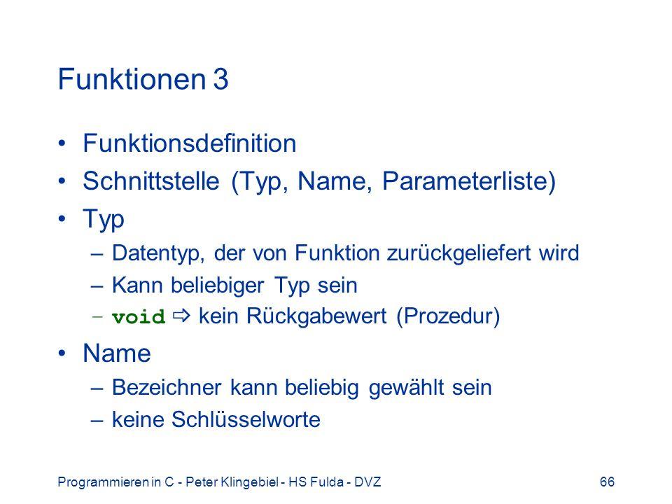 Programmieren in C - Peter Klingebiel - HS Fulda - DVZ66 Funktionen 3 Funktionsdefinition Schnittstelle (Typ, Name, Parameterliste) Typ –Datentyp, der von Funktion zurückgeliefert wird –Kann beliebiger Typ sein –void kein Rückgabewert (Prozedur) Name –Bezeichner kann beliebig gewählt sein –keine Schlüsselworte