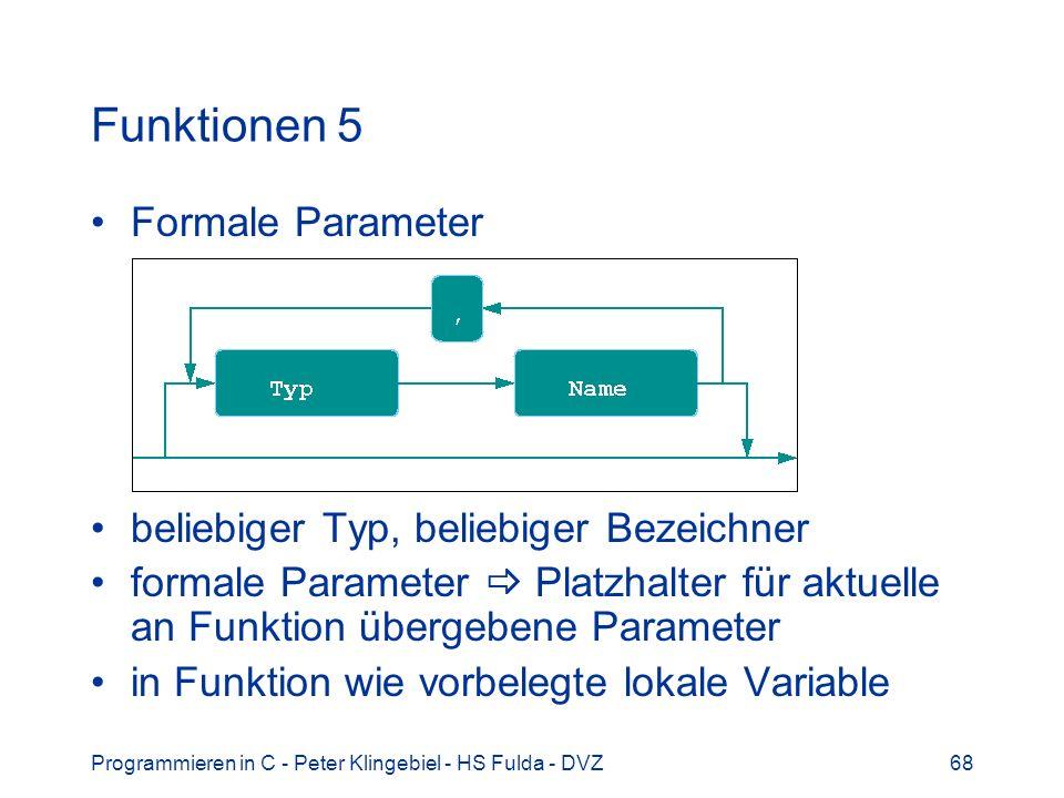 Programmieren in C - Peter Klingebiel - HS Fulda - DVZ68 Funktionen 5 Formale Parameter beliebiger Typ, beliebiger Bezeichner formale Parameter Platzhalter für aktuelle an Funktion übergebene Parameter in Funktion wie vorbelegte lokale Variable