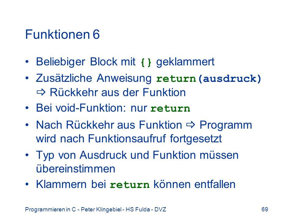 Programmieren in C - Peter Klingebiel - HS Fulda - DVZ69 Funktionen 6 Beliebiger Block mit {} geklammert Zusätzliche Anweisung return(ausdruck) Rückkehr aus der Funktion Bei void-Funktion: nur return Nach Rückkehr aus Funktion Programm wird nach Funktionsaufruf fortgesetzt Typ von Ausdruck und Funktion müssen übereinstimmen Klammern bei return können entfallen