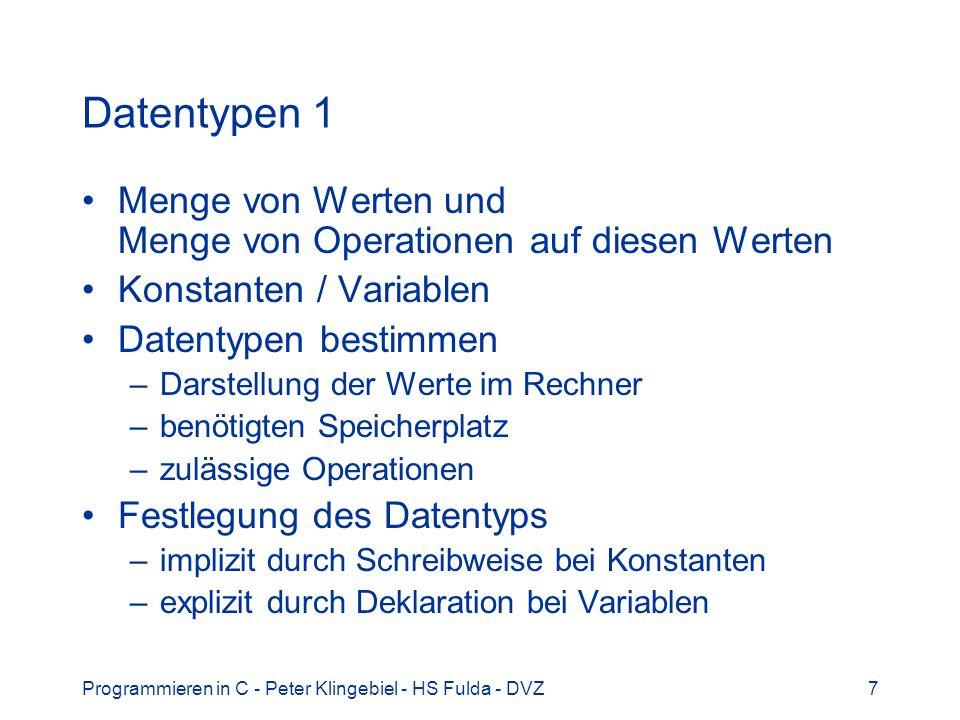 Programmieren in C - Peter Klingebiel - HS Fulda - DVZ7 Datentypen 1 Menge von Werten und Menge von Operationen auf diesen Werten Konstanten / Variablen Datentypen bestimmen –Darstellung der Werte im Rechner –benötigten Speicherplatz –zulässige Operationen Festlegung des Datentyps –implizit durch Schreibweise bei Konstanten –explizit durch Deklaration bei Variablen