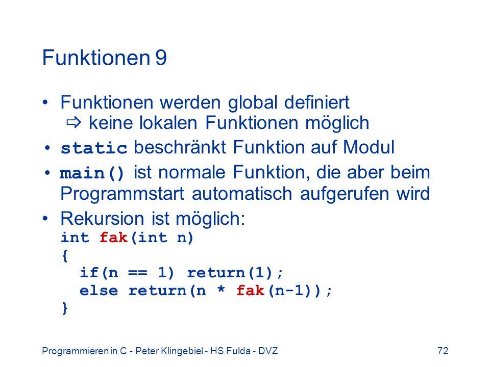 Programmieren in C - Peter Klingebiel - HS Fulda - DVZ72 Funktionen 9 Funktionen werden global definiert keine lokalen Funktionen möglich static beschränkt Funktion auf Modul main() ist normale Funktion, die aber beim Programmstart automatisch aufgerufen wird Rekursion ist möglich: int fak(int n) { if(n == 1) return(1); else return(n * fak(n-1)); }
