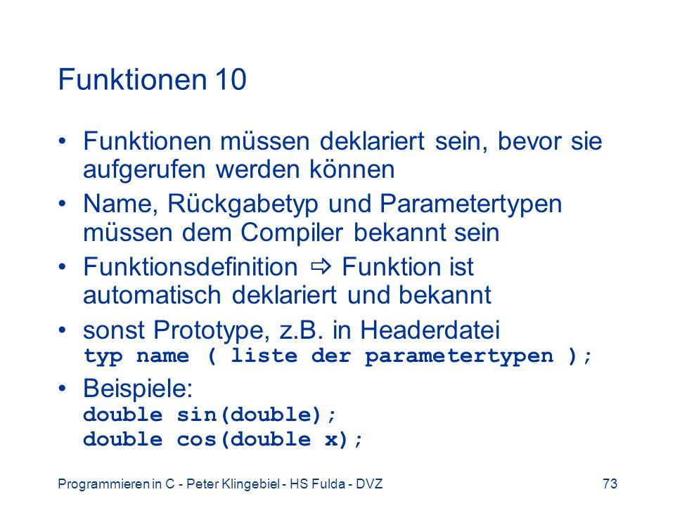 Programmieren in C - Peter Klingebiel - HS Fulda - DVZ73 Funktionen 10 Funktionen müssen deklariert sein, bevor sie aufgerufen werden können Name, Rückgabetyp und Parametertypen müssen dem Compiler bekannt sein Funktionsdefinition Funktion ist automatisch deklariert und bekannt sonst Prototype, z.B.