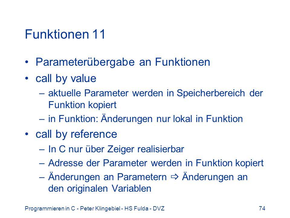 Programmieren in C - Peter Klingebiel - HS Fulda - DVZ74 Funktionen 11 Parameterübergabe an Funktionen call by value –aktuelle Parameter werden in Spe