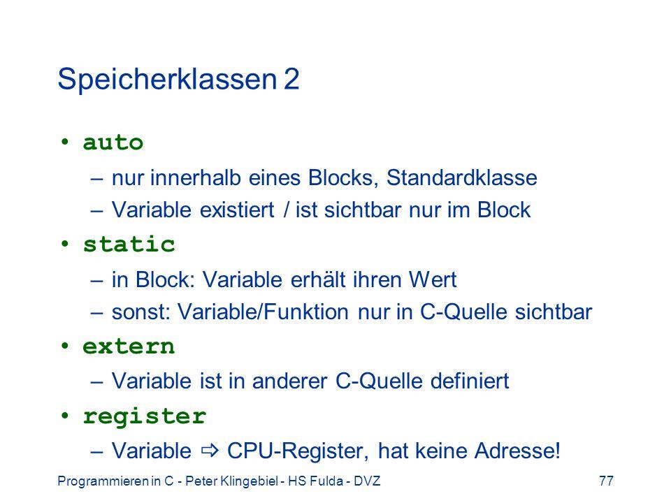 Programmieren in C - Peter Klingebiel - HS Fulda - DVZ77 Speicherklassen 2 auto –nur innerhalb eines Blocks, Standardklasse –Variable existiert / ist sichtbar nur im Block static –in Block: Variable erhält ihren Wert –sonst: Variable/Funktion nur in C-Quelle sichtbar extern –Variable ist in anderer C-Quelle definiert register –Variable CPU-Register, hat keine Adresse!