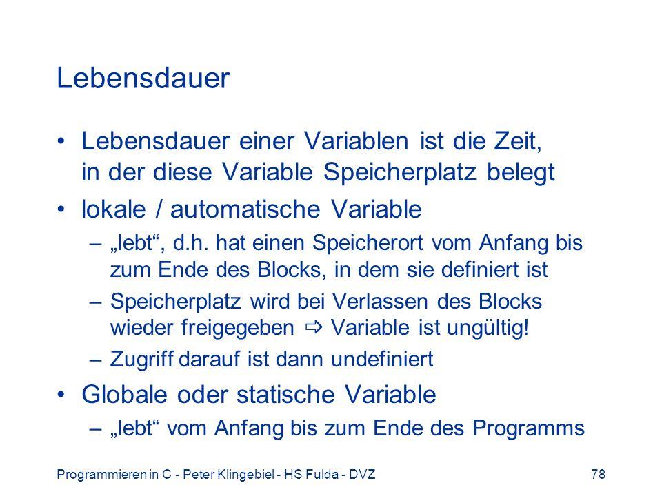 Programmieren in C - Peter Klingebiel - HS Fulda - DVZ78 Lebensdauer Lebensdauer einer Variablen ist die Zeit, in der diese Variable Speicherplatz belegt lokale / automatische Variable –lebt, d.h.