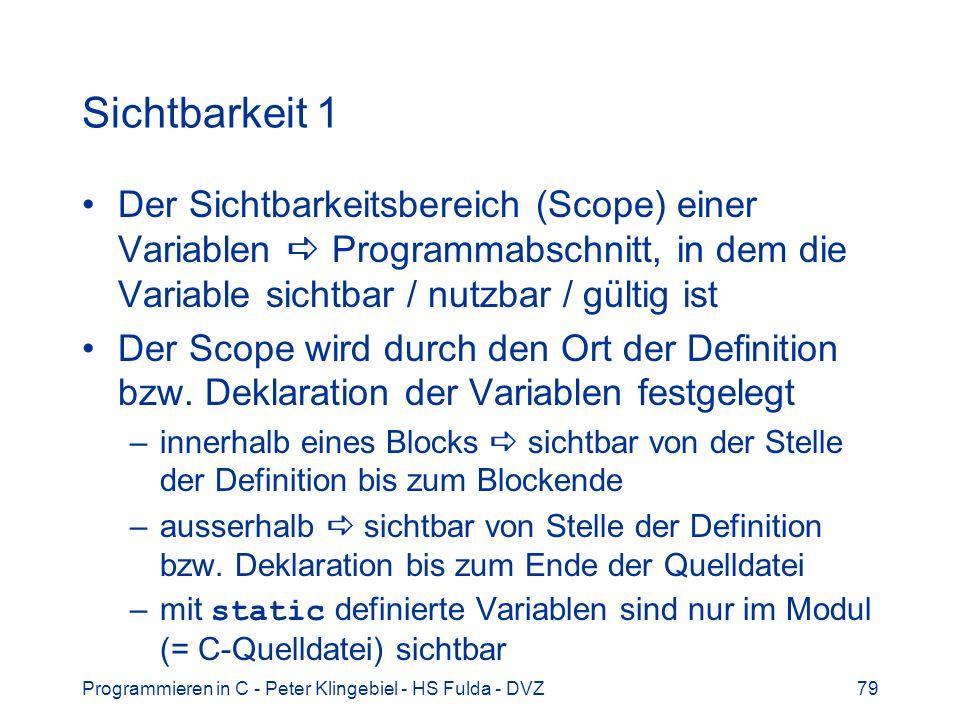 Programmieren in C - Peter Klingebiel - HS Fulda - DVZ79 Sichtbarkeit 1 Der Sichtbarkeitsbereich (Scope) einer Variablen Programmabschnitt, in dem die Variable sichtbar / nutzbar / gültig ist Der Scope wird durch den Ort der Definition bzw.