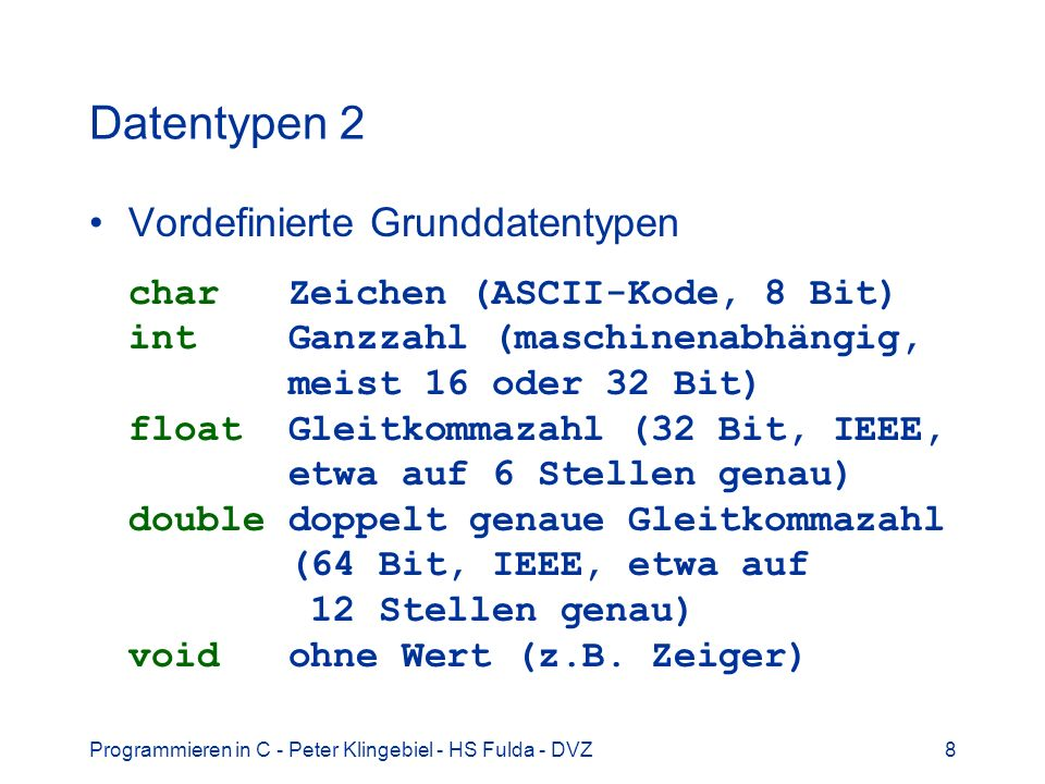 Programmieren in C - Peter Klingebiel - HS Fulda - DVZ8 Datentypen 2 Vordefinierte Grunddatentypen char Zeichen (ASCII-Kode, 8 Bit) int Ganzzahl (maschinenabhängig, meist 16 oder 32 Bit) float Gleitkommazahl (32 Bit, IEEE, etwa auf 6 Stellen genau) double doppelt genaue Gleitkommazahl (64 Bit, IEEE, etwa auf 12 Stellen genau) void ohne Wert (z.B.