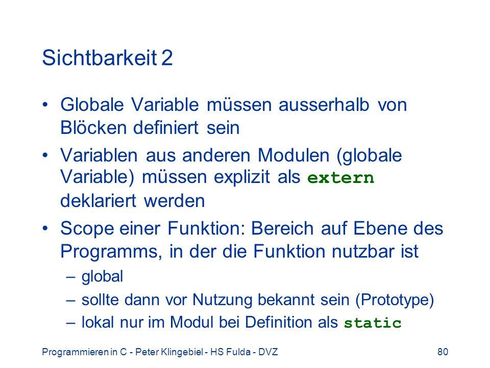 Programmieren in C - Peter Klingebiel - HS Fulda - DVZ80 Sichtbarkeit 2 Globale Variable müssen ausserhalb von Blöcken definiert sein Variablen aus anderen Modulen (globale Variable) müssen explizit als extern deklariert werden Scope einer Funktion: Bereich auf Ebene des Programms, in der die Funktion nutzbar ist –global –sollte dann vor Nutzung bekannt sein (Prototype) –lokal nur im Modul bei Definition als static