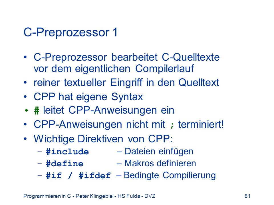 Programmieren in C - Peter Klingebiel - HS Fulda - DVZ81 C-Preprozessor 1 C-Preprozessor bearbeitet C-Quelltexte vor dem eigentlichen Compilerlauf reiner textueller Eingriff in den Quelltext CPP hat eigene Syntax # leitet CPP-Anweisungen ein CPP-Anweisungen nicht mit ; terminiert.