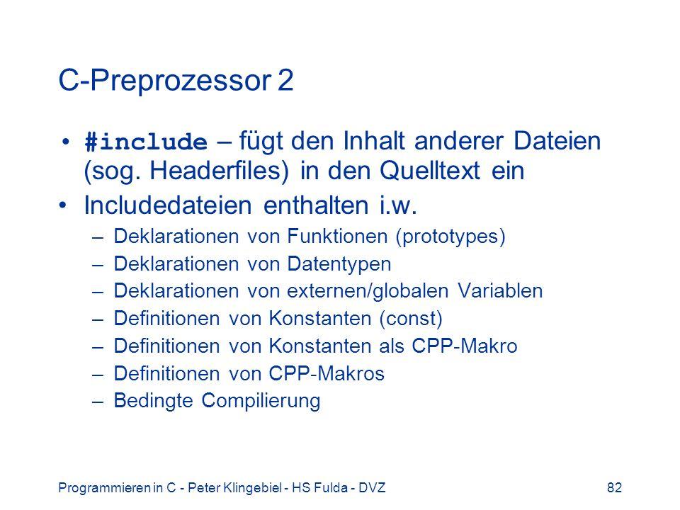Programmieren in C - Peter Klingebiel - HS Fulda - DVZ82 C-Preprozessor 2 #include – fügt den Inhalt anderer Dateien (sog. Headerfiles) in den Quellte