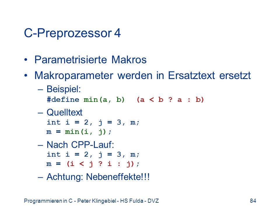 Programmieren in C - Peter Klingebiel - HS Fulda - DVZ84 C-Preprozessor 4 Parametrisierte Makros Makroparameter werden in Ersatztext ersetzt –Beispiel: #define min(a, b) (a < b .