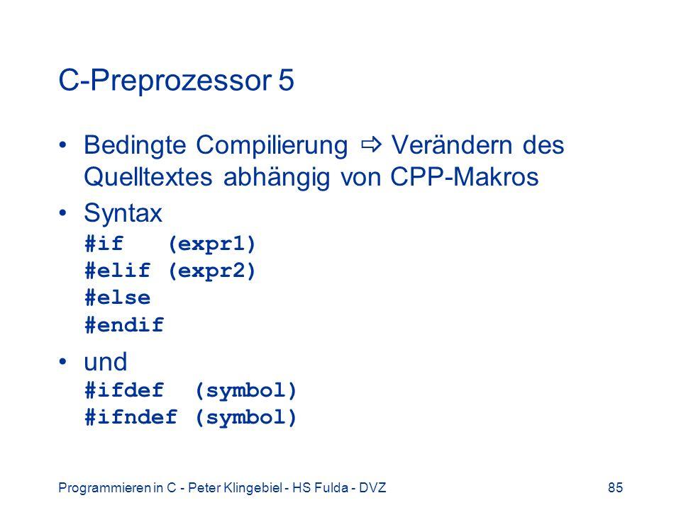 Programmieren in C - Peter Klingebiel - HS Fulda - DVZ85 C-Preprozessor 5 Bedingte Compilierung Verändern des Quelltextes abhängig von CPP-Makros Syntax #if (expr1) #elif (expr2) #else #endif und #ifdef (symbol) #ifndef (symbol)