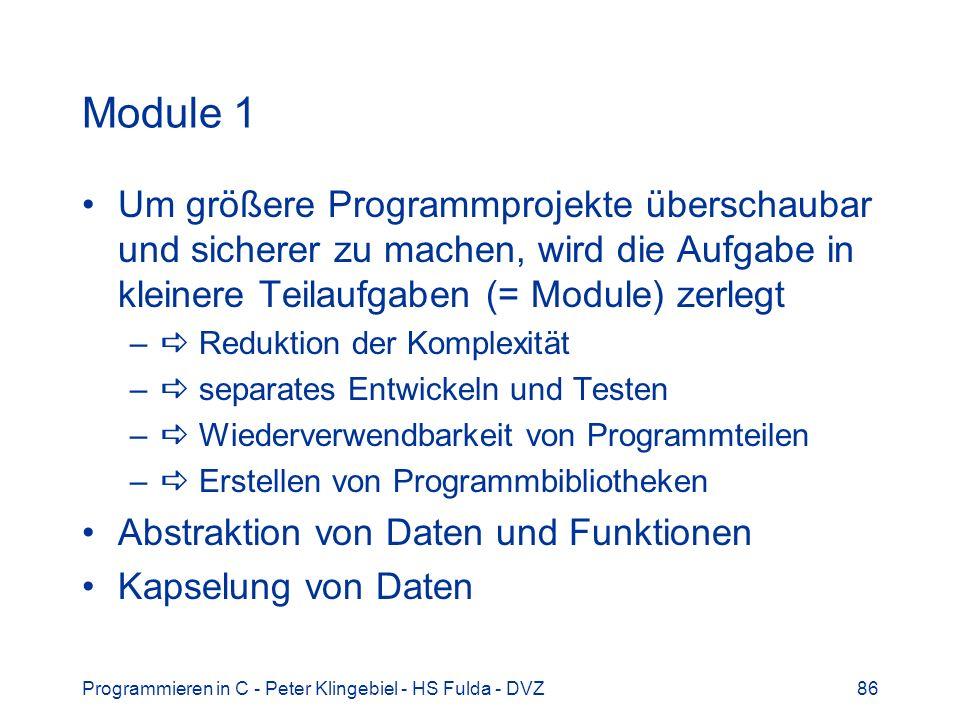 Programmieren in C - Peter Klingebiel - HS Fulda - DVZ86 Module 1 Um größere Programmprojekte überschaubar und sicherer zu machen, wird die Aufgabe in kleinere Teilaufgaben (= Module) zerlegt – Reduktion der Komplexität – separates Entwickeln und Testen – Wiederverwendbarkeit von Programmteilen – Erstellen von Programmbibliotheken Abstraktion von Daten und Funktionen Kapselung von Daten