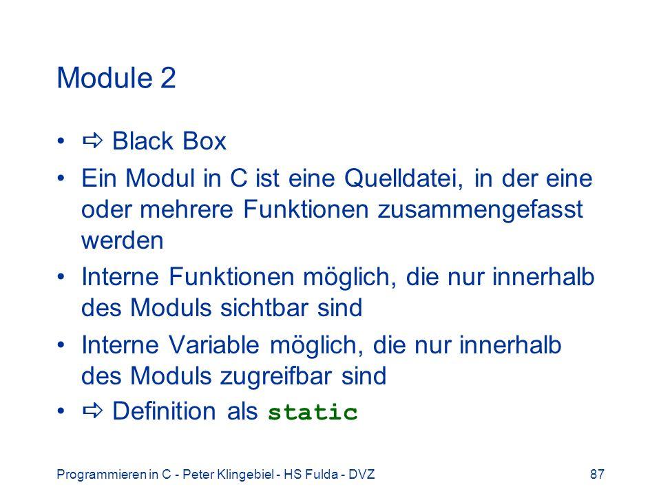 Programmieren in C - Peter Klingebiel - HS Fulda - DVZ87 Module 2 Black Box Ein Modul in C ist eine Quelldatei, in der eine oder mehrere Funktionen zusammengefasst werden Interne Funktionen möglich, die nur innerhalb des Moduls sichtbar sind Interne Variable möglich, die nur innerhalb des Moduls zugreifbar sind Definition als static