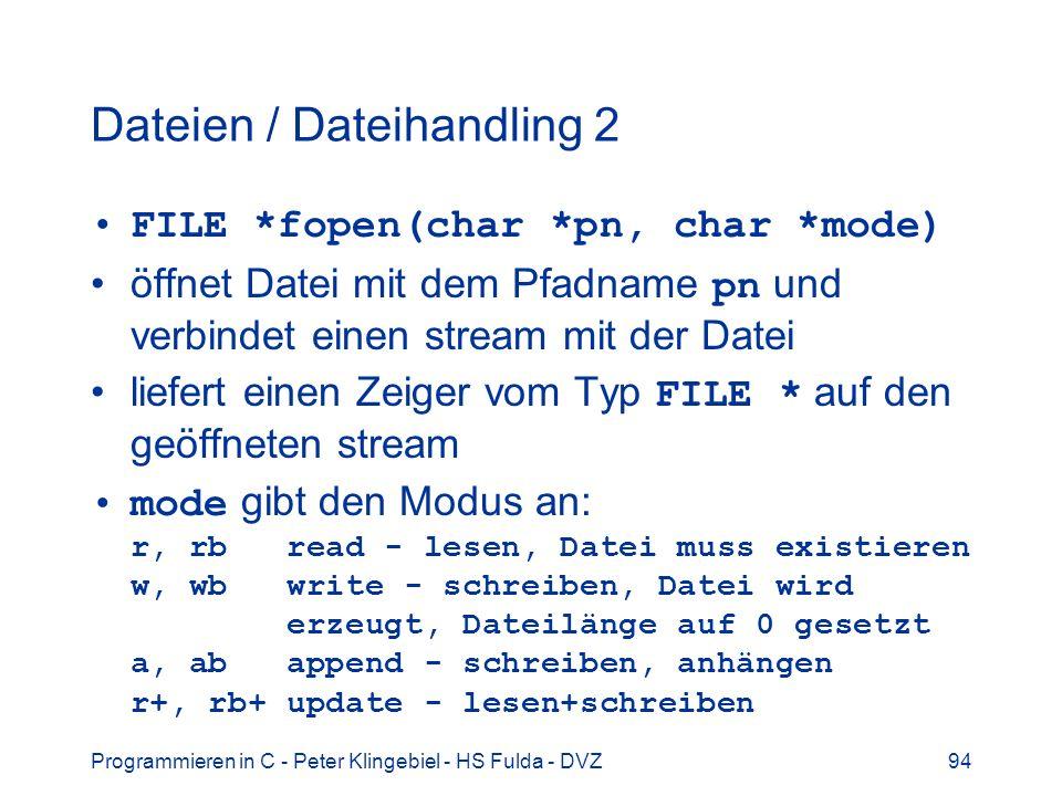 Programmieren in C - Peter Klingebiel - HS Fulda - DVZ94 Dateien / Dateihandling 2 FILE *fopen(char *pn, char *mode) öffnet Datei mit dem Pfadname pn und verbindet einen stream mit der Datei liefert einen Zeiger vom Typ FILE * auf den geöffneten stream mode gibt den Modus an: r, rb read - lesen, Datei muss existieren w, wb write - schreiben, Datei wird erzeugt, Dateilänge auf 0 gesetzt a, ab append - schreiben, anhängen r+, rb+ update - lesen+schreiben