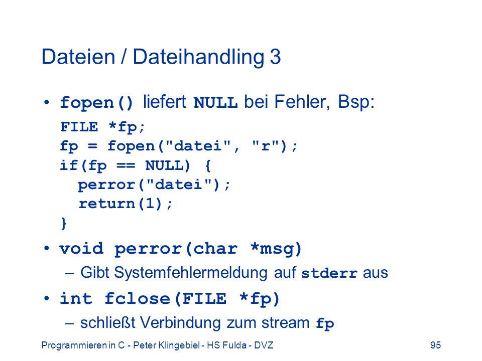 Programmieren in C - Peter Klingebiel - HS Fulda - DVZ95 Dateien / Dateihandling 3 fopen() liefert NULL bei Fehler, Bsp: FILE *fp; fp = fopen( datei , r ); if(fp == NULL) { perror( datei ); return(1); } void perror(char *msg) –Gibt Systemfehlermeldung auf stderr aus int fclose(FILE *fp) –schließt Verbindung zum stream fp