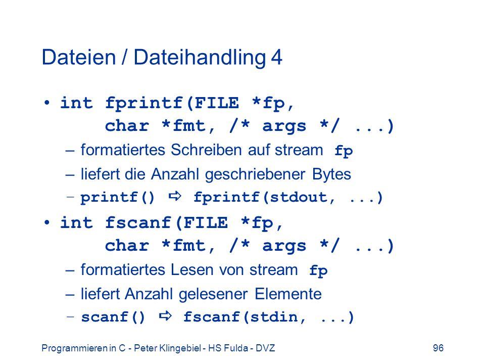 Programmieren in C - Peter Klingebiel - HS Fulda - DVZ96 Dateien / Dateihandling 4 int fprintf(FILE *fp, char *fmt, /* args */...) –formatiertes Schreiben auf stream fp –liefert die Anzahl geschriebener Bytes –printf() fprintf(stdout,...) int fscanf(FILE *fp, char *fmt, /* args */...) –formatiertes Lesen von stream fp –liefert Anzahl gelesener Elemente –scanf() fscanf(stdin,...)