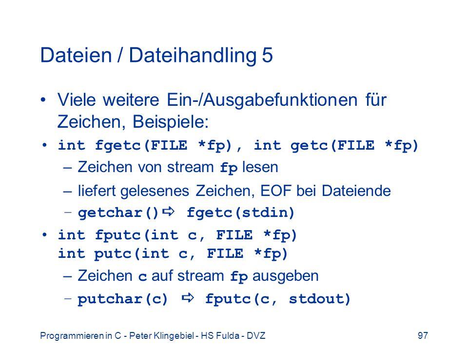 Programmieren in C - Peter Klingebiel - HS Fulda - DVZ97 Dateien / Dateihandling 5 Viele weitere Ein-/Ausgabefunktionen für Zeichen, Beispiele: int fgetc(FILE *fp), int getc(FILE *fp) –Zeichen von stream fp lesen –liefert gelesenes Zeichen, EOF bei Dateiende –getchar() fgetc(stdin) int fputc(int c, FILE *fp) int putc(int c, FILE *fp) –Zeichen c auf stream fp ausgeben –putchar(c) fputc(c, stdout)