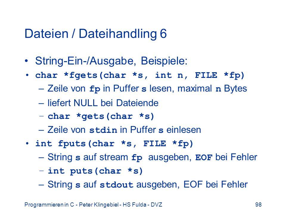Programmieren in C - Peter Klingebiel - HS Fulda - DVZ98 Dateien / Dateihandling 6 String-Ein-/Ausgabe, Beispiele: char *fgets(char *s, int n, FILE *fp) –Zeile von fp in Puffer s lesen, maximal n Bytes –liefert NULL bei Dateiende –char *gets(char *s) –Zeile von stdin in Puffer s einlesen int fputs(char *s, FILE *fp) –String s auf stream fp ausgeben, EOF bei Fehler –int puts(char *s) –String s auf stdout ausgeben, EOF bei Fehler