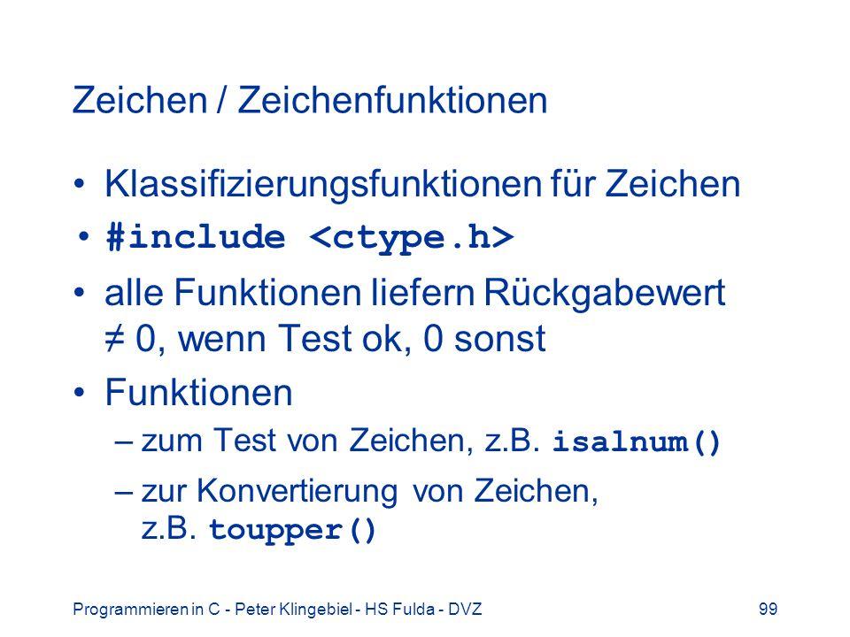 Programmieren in C - Peter Klingebiel - HS Fulda - DVZ99 Zeichen / Zeichenfunktionen Klassifizierungsfunktionen für Zeichen #include alle Funktionen liefern Rückgabewert 0, wenn Test ok, 0 sonst Funktionen –zum Test von Zeichen, z.B.