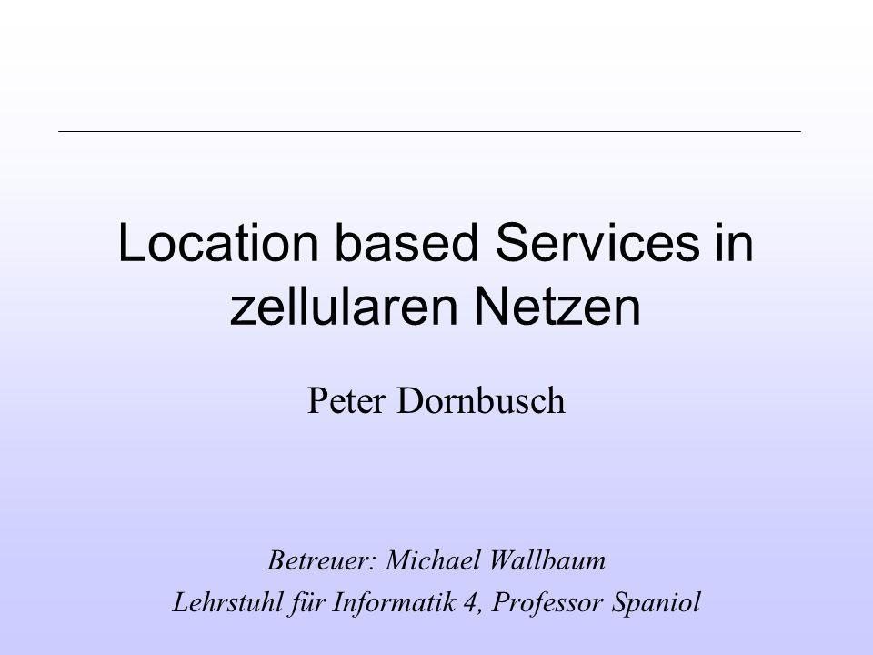 Location based Services in zellularen Netzen Peter Dornbusch Betreuer: Michael Wallbaum Lehrstuhl für Informatik 4, Professor Spaniol
