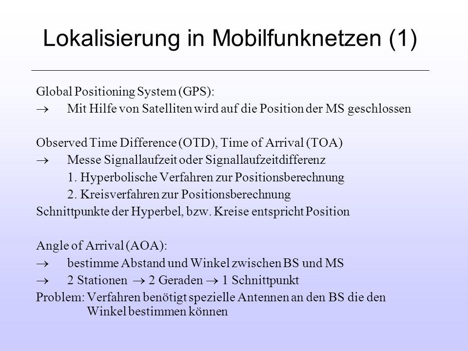 Lokalisierung in Mobilfunknetzen (1) Global Positioning System (GPS): Mit Hilfe von Satelliten wird auf die Position der MS geschlossen Observed Time Difference (OTD), Time of Arrival (TOA) Messe Signallaufzeit oder Signallaufzeitdifferenz 1.
