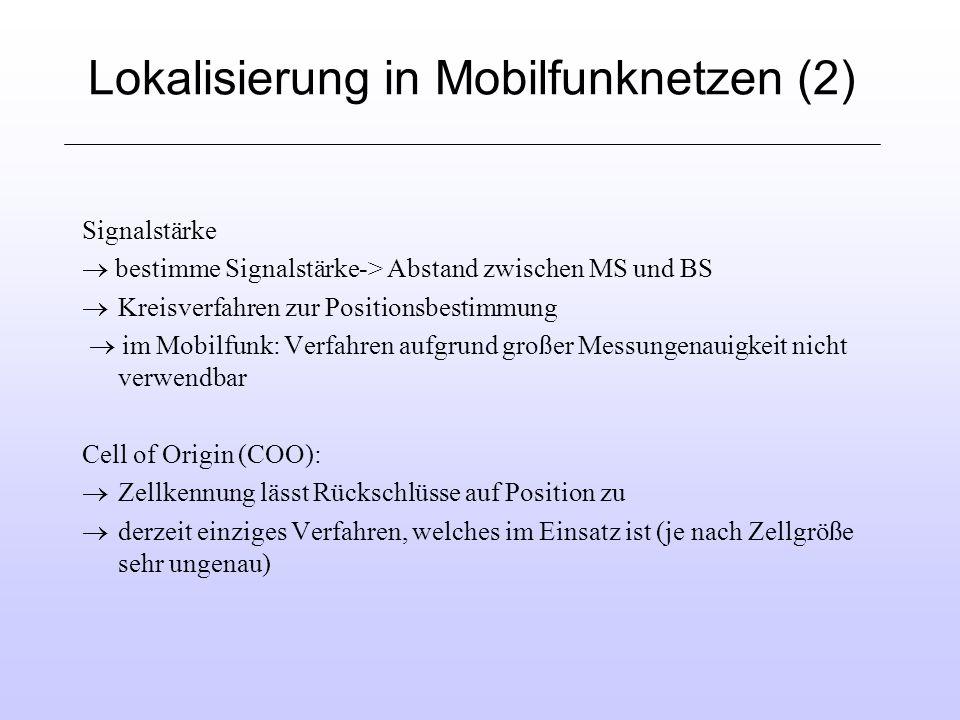 Lokalisierung in Mobilfunknetzen (2) Signalstärke bestimme Signalstärke-> Abstand zwischen MS und BS Kreisverfahren zur Positionsbestimmung im Mobilfunk: Verfahren aufgrund großer Messungenauigkeit nicht verwendbar Cell of Origin (COO): Zellkennung lässt Rückschlüsse auf Position zu derzeit einziges Verfahren, welches im Einsatz ist (je nach Zellgröße sehr ungenau)
