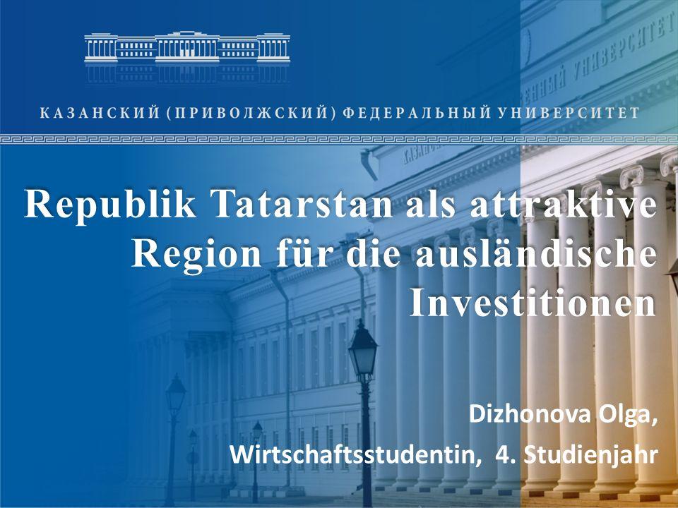 Republik Tatarstan als attraktive Region für die ausländische Investitionen Dizhonova Olga, Wirtschaftsstudentin, 4. Studienjahr