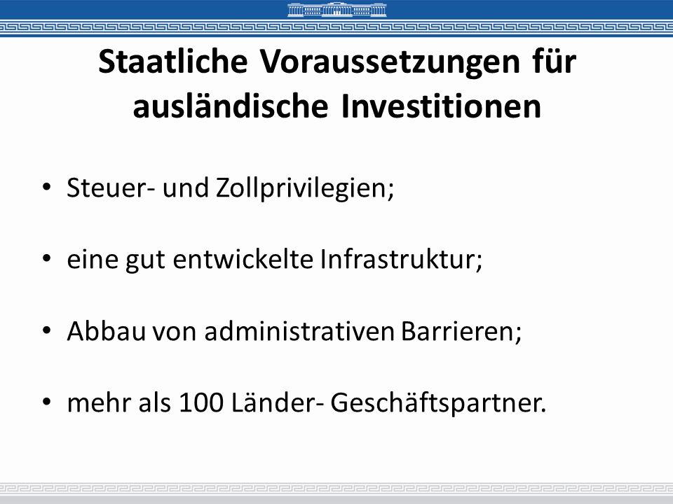 Staatliche Voraussetzungen für ausländische Investitionen Steuer- und Zollprivilegien; eine gut entwickelte Infrastruktur; Abbau von administrativen Barrieren; mehr als 100 Länder- Geschäftspartner.