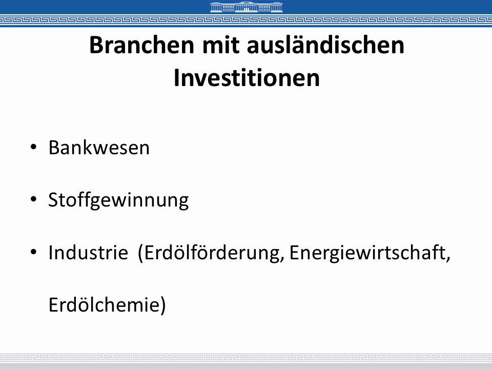 Branchen mit ausländischen Investitionen Bankwesen Stoffgewinnung Industrie (Erdölförderung, Energiewirtschaft, Erdölchemie)