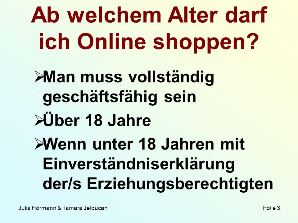 Julia Hörmann & Tamara Jeloucan Folie 3 Ab welchem Alter darf ich Online shoppen? Man muss vollständig geschäftsfähig sein Über 18 Jahre Wenn unter 18