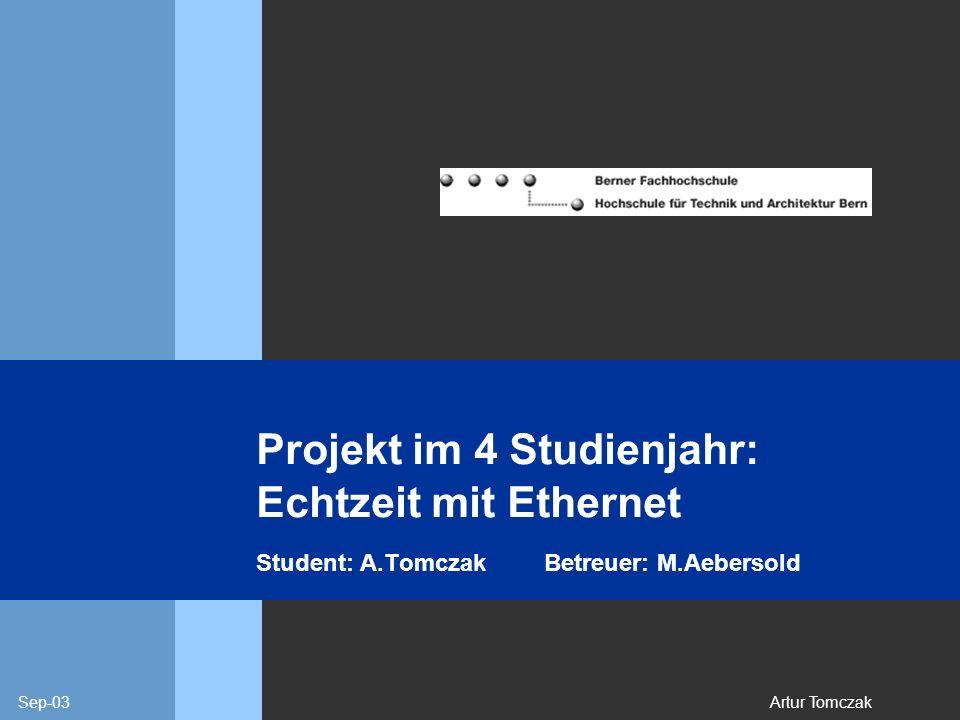Sep-03Artur Tomczak Projekt im 4 Studienjahr: Echtzeit mit Ethernet Student: A.TomczakBetreuer: M.Aebersold
