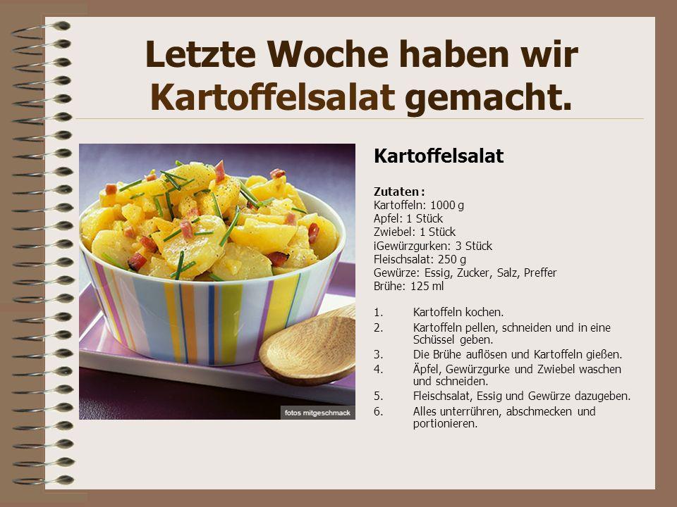 Letzte Woche haben wir Kartoffelsalat gemacht. Kartoffelsalat Zutaten : Kartoffeln: 1000 g Apfel: 1 Stück Zwiebel: 1 Stück iGewürzgurken: 3 Stück Flei