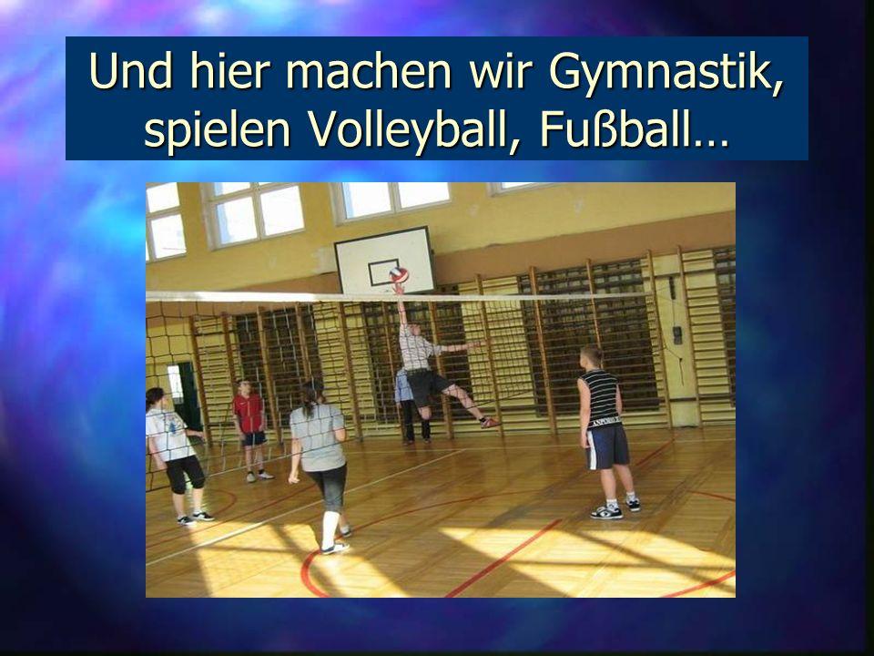 Und hier machen wir Gymnastik, spielen Volleyball, Fußball…