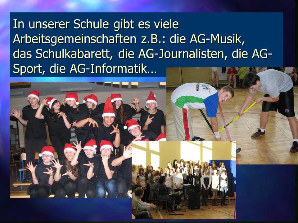 In unserer Schule gibt es viele Arbeitsgemeinschaften z.B.: die AG-Musik, das Schulkabarett, die AG-Journalisten, die AG- Sport, die AG-Informatik…