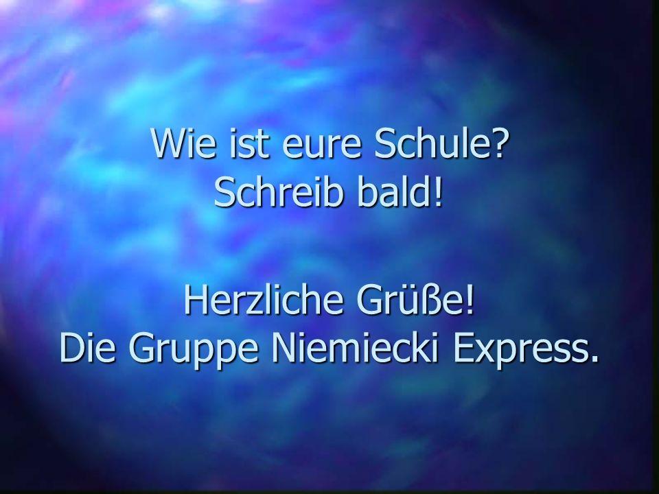 Wie ist eure Schule Schreib bald! Herzliche Grüße! Die Gruppe Niemiecki Express.