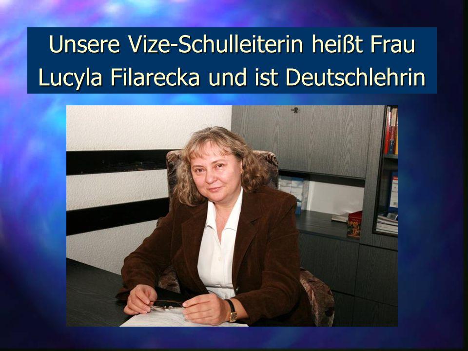 Unsere Vize-Schulleiterin heißt Frau Lucyla Filarecka und ist Deutschlehrin