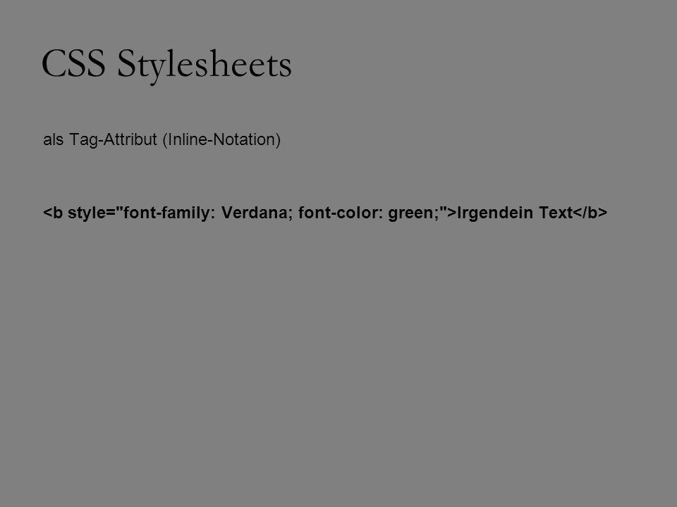 CSS Stylesheets Syntax: fast immer aus drei Teilen SELECTOR {EIGENSCHAFT:WERT1} B { font-family: Verdana; font-color: green;}