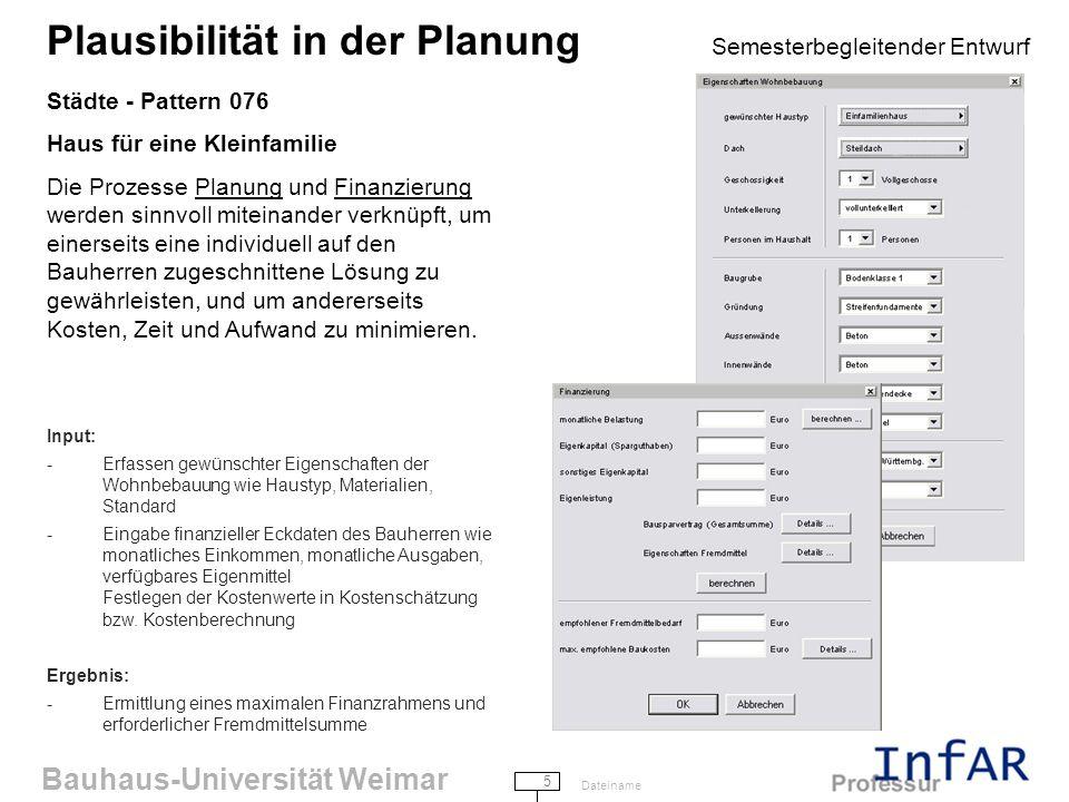 Bauhaus-Universität Weimar 5 Dateiname Plausibilität in der Planung Semesterbegleitender Entwurf Städte - Pattern 076 Haus für eine Kleinfamilie Die Prozesse Planung und Finanzierung werden sinnvoll miteinander verknüpft, um einerseits eine individuell auf den Bauherren zugeschnittene Lösung zu gewährleisten, und um andererseits Kosten, Zeit und Aufwand zu minimieren.