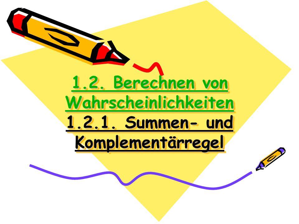 1.2. Berechnen von Wahrscheinlichkeiten 1.2.1. Summen- und Komplementärregel