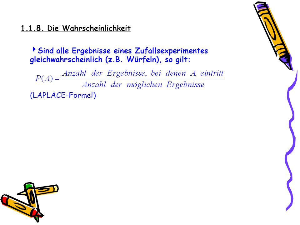 1.1.8. Die Wahrscheinlichkeit Sind alle Ergebnisse eines Zufallsexperimentes gleichwahrscheinlich (z.B. Würfeln), so gilt: (LAPLACE-Formel)
